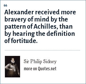 Sir Philip Sidney: Alexander received more bravery of mind by the pattern of Achilles, than by hearing the definition of fortitude.