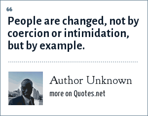 Author Unknown: People are changed, not by coercion or intimidation, but by example.