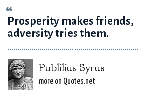 Publilius Syrus: Prosperity makes friends, adversity tries them.