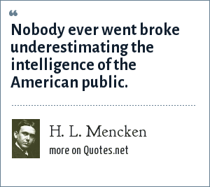 H. L. Mencken: Nobody ever went broke underestimating the intelligence of the American public.