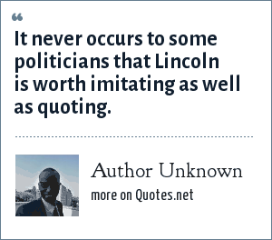Author Unknown: It never occurs to some politicians that Lincoln is worth imitating as well as quoting.