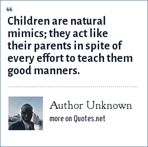 Author Unknown: Children are natural mimics; they act like their parents in spite of every effort to teach them good manners.