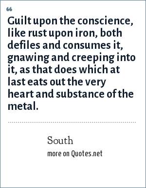 South: Guilt upon the conscience, like rust upon iron, both defiles and consumes it, gnawing and creeping into it, as that does which at last eats out the very heart and substance of the metal.