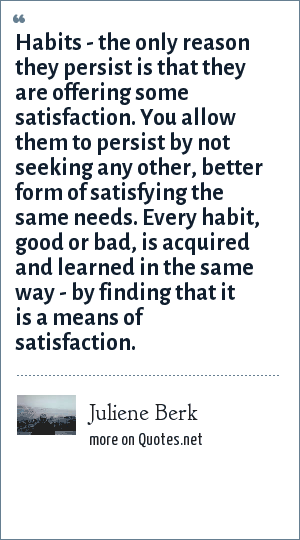 Juliene Berk: Habits - the only reason they persist is that they are offering some satisfaction. You allow them to persist by not seeking any other, better form of satisfying the same needs. Every habit, good or bad, is acquired and learned in the same way - by finding that it is a means of satisfaction.