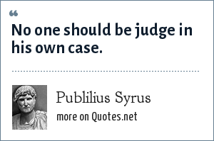 Publilius Syrus: No one should be judge in his own case.