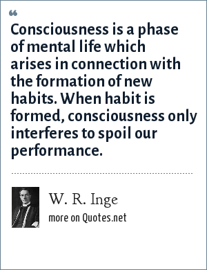 W. R. Inge: Consciousness is a phase of mental life which arises in connection with the formation of new habits. When habit is formed, consciousness only interferes to spoil our performance.