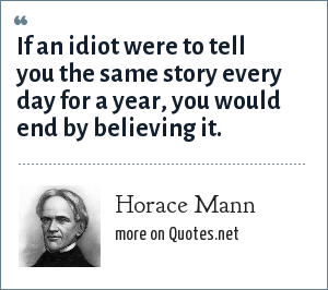 Horace Mann: If an idiot were to tell you the same story every day for a year, you would end by believing it.