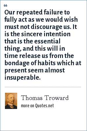 Thomas Troward: Our repeated failure to fully act as we would wish must not discourage us. It is the sincere intention that is the essential thing, and this will in time release us from the bondage of habits which at present seem almost insuperable.