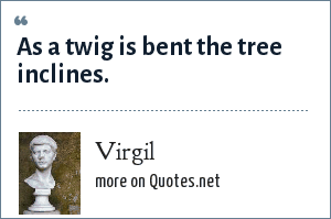 Virgil: As a twig is bent the tree inclines.