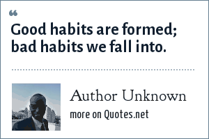Author Unknown: Good habits are formed; bad habits we fall into.