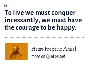 Henri-Frederic Amiel: To live we must conquer incessantly, we must have the courage to be happy.