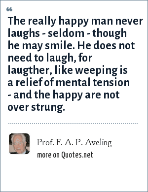 Prof. F. A. P. Aveling: The really happy man never laughs - seldom - though he may smile. He does not need to laugh, for laugther, like weeping is a relief of mental tension - and the happy are not over strung.