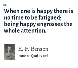 E. F. Benson: When one is happy there is no time to be fatigued; being happy engrosses the whole attention.