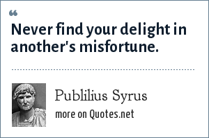 Publilius Syrus: Never find your delight in another's misfortune.
