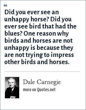 Dale Carnegie: Did you ever see an unhappy horse? Did you ever see bird that had the blues? One reason why birds and horses are not unhappy is because they are not trying to impress other birds and horses.