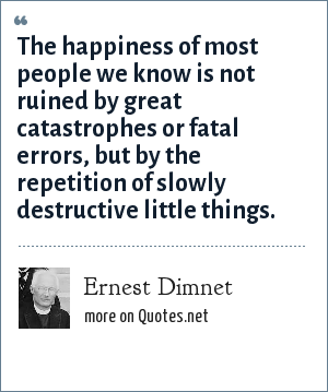 Ernest Dimnet: The happiness of most people we know is not ruined by great catastrophes or fatal errors, but by the repetition of slowly destructive little things.
