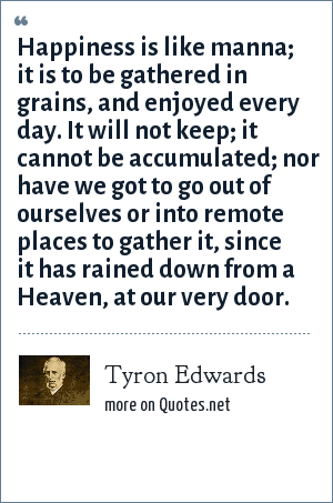 Tyron Edwards: Happiness is like manna; it is to be gathered in grains, and enjoyed every day. It will not keep; it cannot be accumulated; nor have we got to go out of ourselves or into remote places to gather it, since it has rained down from a Heaven, at our very door.