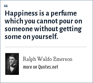 Ralph Waldo Emerson: Happiness is a perfume which you cannot pour on someone without getting some on yourself.