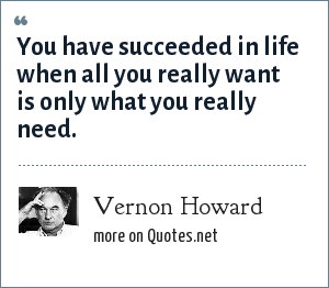 Vernon Howard: You have succeeded in life when all you really want is only what you really need.
