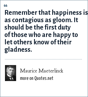 Maurice Maeterlinck: Remember that happiness is as contagious as gloom. It should be the first duty of those who are happy to let others know of their gladness.
