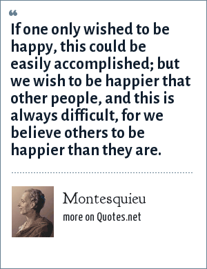 Montesquieu: If one only wished to be happy, this could be easily accomplished; but we wish to be happier that other people, and this is always difficult, for we believe others to be happier than they are.