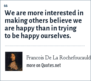 Francois De La Rochefoucauld: We are more interested in making others believe we are happy than in trying to be happy ourselves.