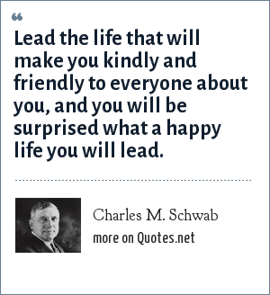 Charles M. Schwab: Lead the life that will make you kindly and friendly to everyone about you, and you will be surprised what a happy life you will lead.