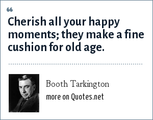 Booth Tarkington: Cherish all your happy moments; they make a fine cushion for old age.