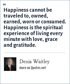 Denis Waitley: Happiness cannot be traveled to, owned, earned, worn or consumed. Happiness is the spiritual experience of living every minute with love, grace and gratitude.
