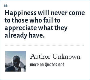 Author Unknown: Happiness will never come to those who fail to appreciate what they already have.