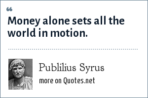 Publilius Syrus: Money alone sets all the world in motion.
