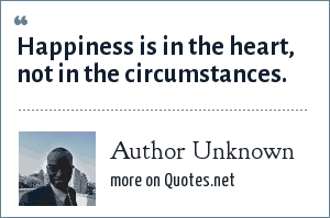 Author Unknown: Happiness is in the heart, not in the circumstances.