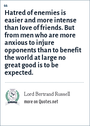 Lord Bertrand Russell: Hatred of enemies is easier and more intense than love of friends. But from men who are more anxious to injure opponents than to benefit the world at large no great good is to be expected.