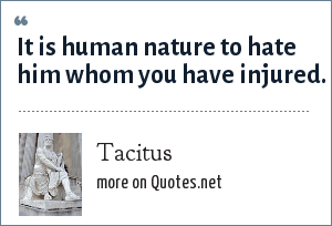 Tacitus: It is human nature to hate him whom you have injured.