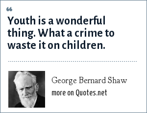 George Bernard Shaw: Youth is a wonderful thing. What a crime to waste it on children.