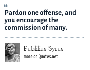 Publilius Syrus: Pardon one offense, and you encourage the commission of many.