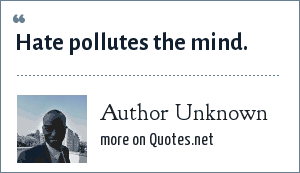 Author Unknown: Hate pollutes the mind.