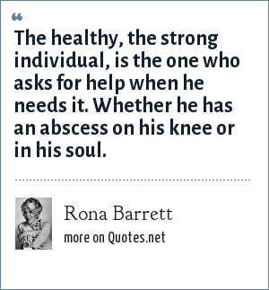 Rona Barrett: The healthy, the strong individual, is the one who asks for help when he needs it. Whether he has an abscess on his knee or in his soul.