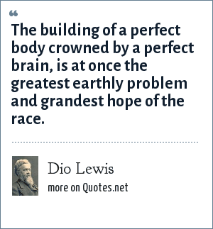 Dio Lewis: The building of a perfect body crowned by a perfect brain, is at once the greatest earthly problem and grandest hope of the race.