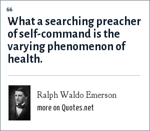 Ralph Waldo Emerson: What a searching preacher of self-command is the varying phenomenon of health.