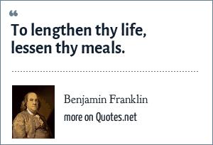 Benjamin Franklin: To lengthen thy Life, lessen thy meals