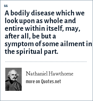 Nathaniel Hawthorne: A bodily disease which we look upon as whole and entire within itself, may, after all, be but a symptom of some ailment in the spiritual part.
