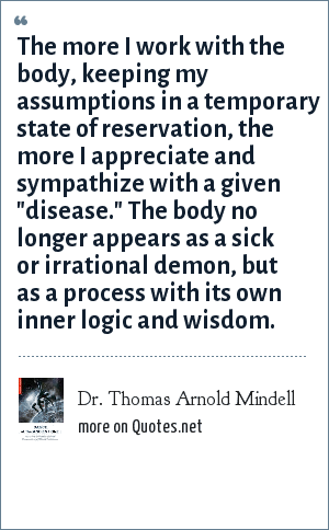 Dr. Thomas Arnold Mindell: The more I work with the body, keeping my assumptions in a temporary state of reservation, the more I appreciate and sympathize with a given