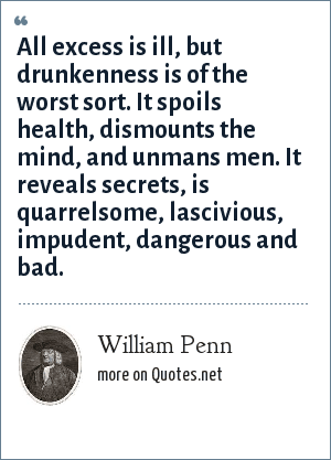 William Penn: All excess is ill, but drunkenness is of the worst sort. It spoils health, dismounts the mind, and unmans men. It reveals secrets, is quarrelsome, lascivious, impudent, dangerous and bad.