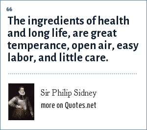 Sir Philip Sidney: The ingredients of health and long life, are great temperance, open air, easy labor, and little care.