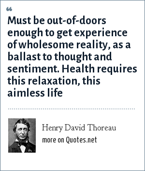 Henry David Thoreau: Must be out-of-doors enough to get experience of wholesome reality, as a ballast to thought and sentiment. Health requires this relaxation, this aimless life