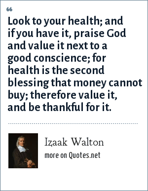 Izaak Walton: Look to your health; and if you have it, praise God and value it next to a good conscience; for health is the second blessing that money cannot buy; therefore value it, and be thankful for it.