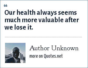 Author Unknown: Our health always seems much more valuable after we lose it.