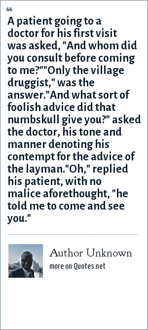 Author Unknown: A patient going to a doctor for his first visit was asked,