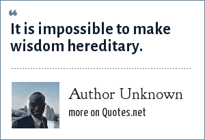 Author Unknown: It is impossible to make wisdom hereditary.